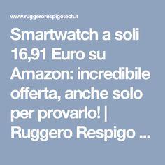 Smartwatch a soli 16,91 Euro su Amazon: incredibile offerta, anche solo per provarlo! | Ruggero Respigo Technology