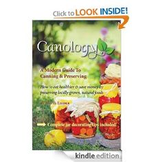 Canology – A Modern Guide – How To Eat Healthier & Save Money By Preserving Locally-Grown Natural Foods