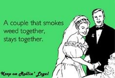 worked for us !! 22 years almost 23... smoking cannabis since 89' together...and we still like each other...