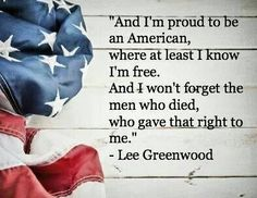 And I'm proud to be an American, where at least I know I'm free, and I won't forget the men who died, who gave that right to me and I'll proudly stand next to him to defend her still today, 'cuz there ain't no doubt I love this land, god bless the USA. -Lee Greenwood