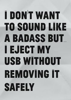 """""""I don't want to sound like a bad@$$ but... I eject my USB without removing it safely."""""""