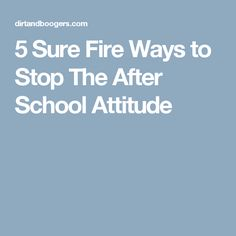 5 Sure Fire Ways to Stop The After School Attitude