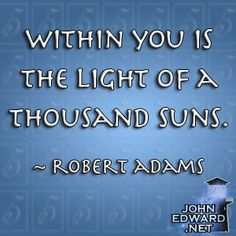 Within You Is The Light Of A Thousand Suns! - Robert Adams
