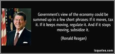 Government's view of the economy could be summed up in a few short phrases: If it moves, tax it. If it keeps moving, regulate it. And if it stops moving, subsidize it. (Ronald Reagan) #quotes #quote #quotations #RonaldReagan