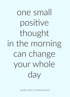 one small positive thought in the morning can change your whole day: