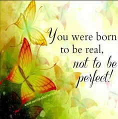 You were born to be real, not perfect :-)