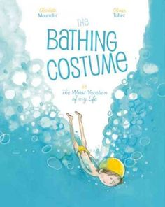 The bathing costume, or, The worst vacation of my life / by Charlotte Moundlic ; illustrated by Olivier Tallec ; translated by Claudia Zoe Bedrick