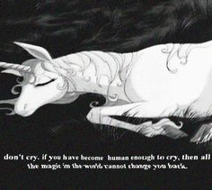 """""""If you have become human enough to cry then all the magic in the world cannot change you back."""" The Last Unicorn"""
