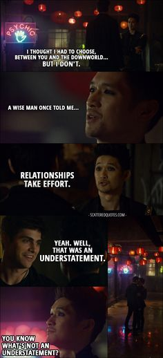 Quote from Shadowhunters 2x20 │  Magnus Bane: I thought I had to choose, between you and the Downworld... but I don't. A wise man once told me... relationships take effort. Alec Lightwood: Yeah. Well, that was an understatement. Magnus Bane: You know what's not an understatement? (they kiss) I'm... all into parties, but... what do you say we get out of here? │ #Malec