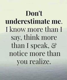 "Amen! ""Don't underestimate me. I know more than I say, think more than I speak & notice more than you realize."""