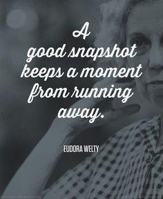 """A good snapshot keeps a moment from running away."" - Eudora Welty #"
