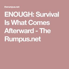 ENOUGH: Survival Is What Comes Afterward - The Rumpus.net
