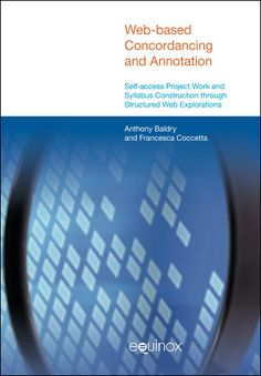 Web-based Concordancing and Annotation; Self-access Project Work and Syllabus Construction through Structured Web Explorations; Anthony Baldry; Francesca Coccetta - Equinox Publishing