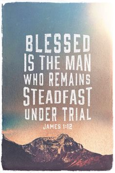 Blessed is the man that endureth temptation: for when he is tried, he shall receive the crown of life, which the Lord hath promised to them that love him. James 1:12