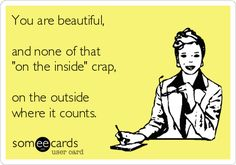 You are beautiful...on the outside. - ecard