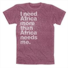"""It's the original """"I need Africa more than Africa needs me"""" shirt that started it all, printed on heather cranberry 50/50 high quality American Apparel.The story behind """"I need Africa"""" is printed on the inside of this shirt"""