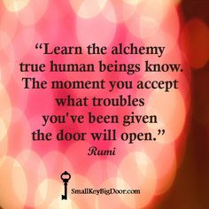 """""""Learn the alchemy true human beings know. The moment you accept what troubles you've been given the door will open.""""  ~ Rumi ~"""