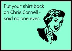 Chris Cornell. HAHA!