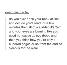 I DO IT EVERY SINGLE NIGHT. NOT EVEN KIDDING. I START A BOOK AT 9 AND FINISH AT 2am WHEN MY EYES HAVE STARTED TO BLEED. ITS PROB WHY IM SO SHORT CAUSE I NEVER GET ANY SLEEP