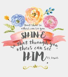 """C.S. Lewis """"Don't shine so other's can see you. Shine, so that through you, others can see Him."""""""
