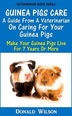 Guinea Pigs Care : A Guide From A Veterinarian On Caring For Your Guinea Pigs Make Your Guinea Pigs Live For 7 Years Or More