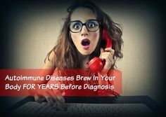 Autoimmune Diseases Brew In Your Body FOR YEARS Before Diagnosis