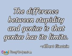 Albert Einstein Funny Quotes The difference between stupidity and genius is that genius has its limits. Stupid Quotes, Stupid Funny, Funny Quotes, Feeling Stupid, How Are You Feeling, Closed Minded People, Meaningful Quotes, Inspirational Quotes, Weird Text