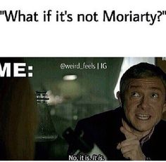 What if it is not Moriarty? No It is.