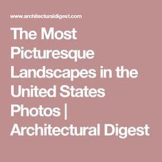 The Most Picturesque Landscapes in the United States Photos | Architectural Digest