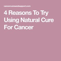 4 Reasons To Try Using Natural Cure For Cancer