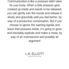 """Elliott - """"Communication is like a pressure relief valve for your body. When a little pressure. relationships, self-help, communication, relief, hot-mess Open Quotes, Inspirational Quotes, Hot Mess Quotes, All About Me Book, Relief Valve, Word Porn, Famous Quotes, Self Help, Feel Better"""