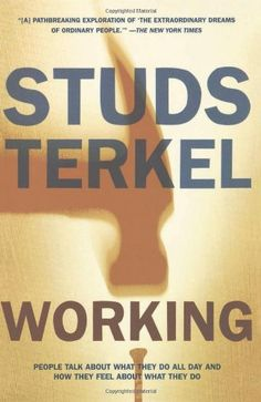 Working: People Talk About What They Do All Day and How They Feel About What They Do by Studs Terkel