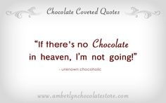 if there´s is no chocolate in heaven,i´m not going