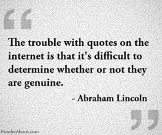 """The trouble with quotes on the internet is that it's difficult to determine whether or not they are genuine.""  - Abraham Lincoln"