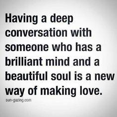 Conversare con qualcuno che ha una mente brillante e una bella anima è un nuovo modo di fare l'amore.
