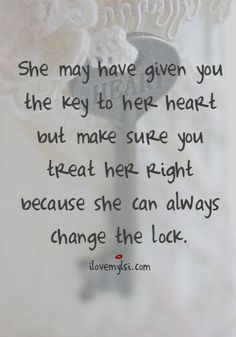 She may have given you the key to her heart but make sure you treat her right