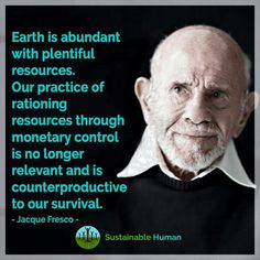 Earth is abundant with plentiful resources. Our practice of rationing resources through monetary control is no longer relevant and is counter-productive to our survival. Wonder Boys, Save Our Earth, Inspirational Quotes About Love, Figure It Out, Smart People, Social Justice, Fresco, Sustainability, Philosophy