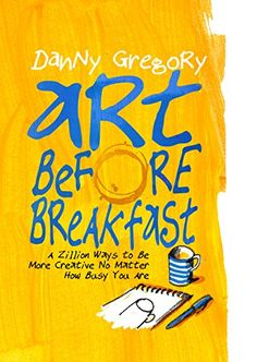 Art Before Breakfast: A Zillion Ways to be More Creative No Matter How Busy You Are by [Gregory, Danny]