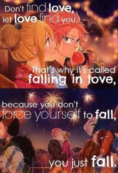 Don't find love, let love find you. That's why it's called falling in love, because you don't force yourself to fall, you just fall.