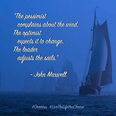 The Pessimist Complains About The Wind The Optimist Expects It To Change The Leader Adjusts The Sails John Maxwell