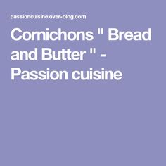 "Cornichons "" Bread and Butter "" - Passion cuisine Bread N Butter, Passion, Blog, Pickles, Preserves, Recipes, Kitchens, Blogging"