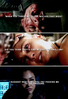 When you threw me to the wolves that night, did you think they'd find me easy to swallow? I suggest next time, you try feeding me to the dragons. #the100