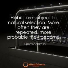 Habits are subject to natural selection. More often they are repeated more probable they become. - Rupert Sheldrake