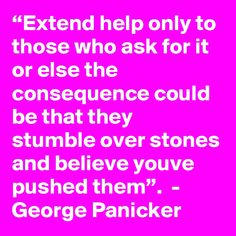 """Extend help only to those who ask for it or else the consequence could be that they stumble over stones and believe youve pushed them"". Believe, Quotes, Quotations, Qoutes, Quote, Shut Up Quotes, Faith"