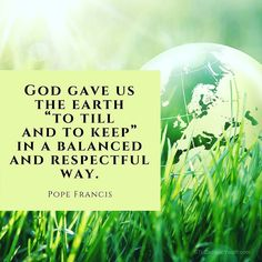 God gave us the earth to till and to keep in a balanced and respectful way. #PopeFrancis #environment