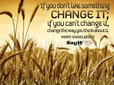 If you don't like something, change it; if you can't change it, change the way you think about it. – Maya Angelou