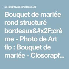 Bouquet de mariée rond structuré bordeaux/crème - Photo de Art flo : Bouquet de mariée - Closcrapflower