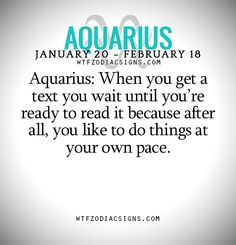 Aquarius: When you get a text you wait until you're ready to read it because after all, you like to do things at your own pace. - WTF Zodiac Signs Daily Horoscope!
