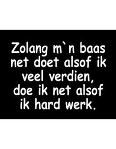 Zolang m'n baas ... Hot Quotes, Wisdom Quotes, Great Quotes, Words Quotes, Funny Quotes, Happy Mind Happy Life, Happy Minds, Wtf Funny, Funny Texts