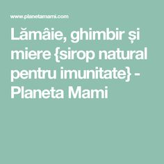 Lămâie, ghimbir și miere {sirop natural pentru imunitate} - Planeta Mami